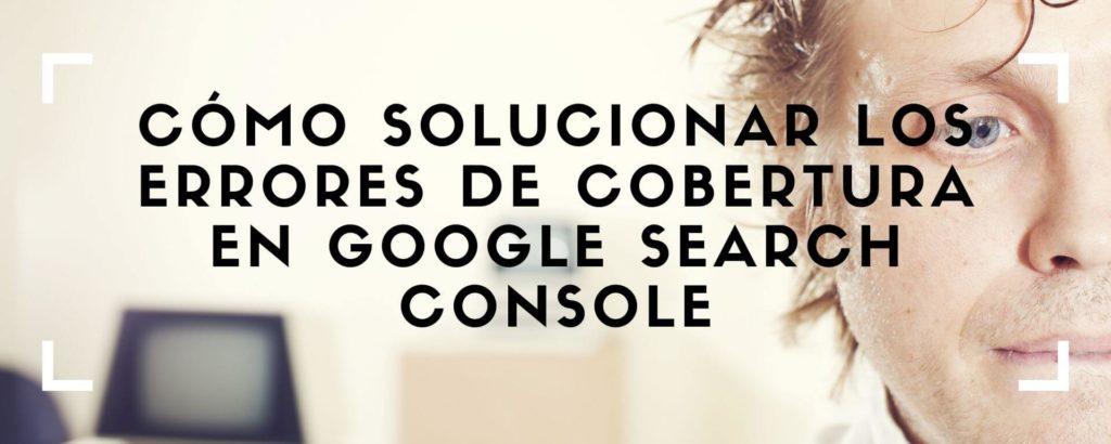 Corregir errores de cobertura en Google Search Console